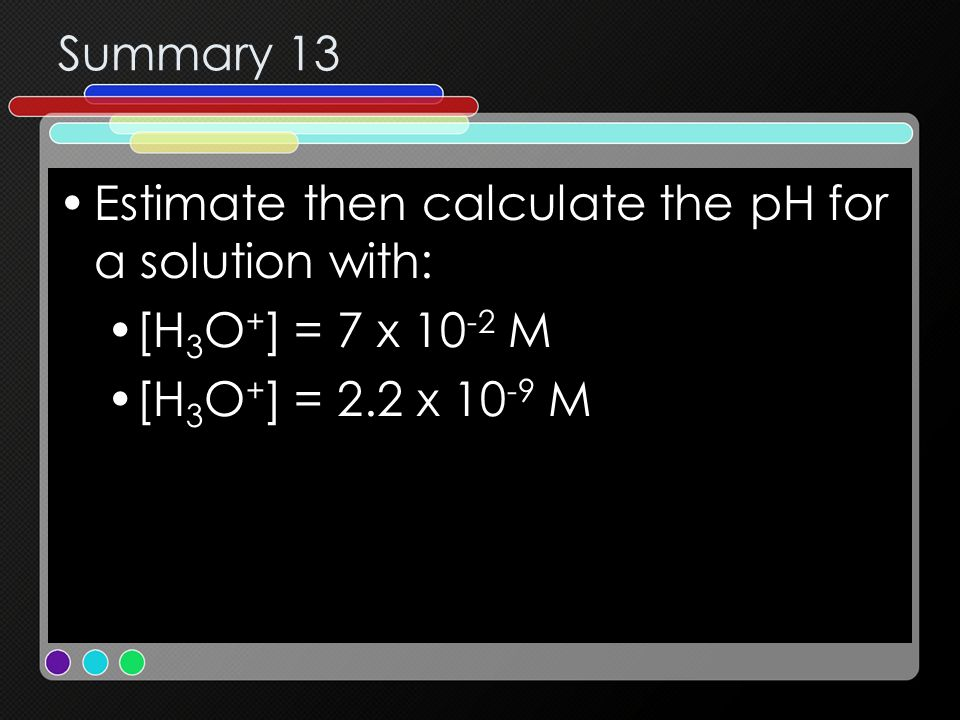 Summary 13 Estimate then calculate the pH for a solution with: [H3O+] = 7 x 10-2 M.